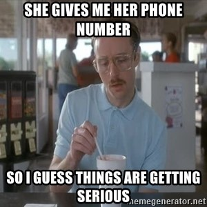 things are getting serious - she gives me her phone number so i guess things are getting serious