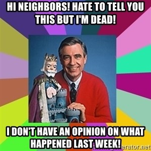 mr rogers  - Hi neighbors! Hate to tell you this but I'm dead! I don't have an opinion on what happened last week!