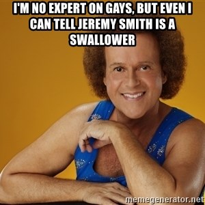 Gay Richard Simmons - I'm no expert on gays, but even I can tell jeremy smith is a swallower
