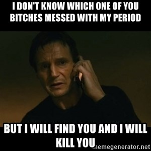 liam neeson taken - I don't know which one of you bitches messed with my period  But I will find you and I will kill you