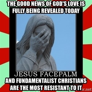 Jesus Facepalm - THE GOOD NEWS OF GOD'S LOVE IS FULLY BEING REVEALED TODAY AND FUNDAMENTALIST CHRISTIANS ARE THE MOST RESISTANT TO IT