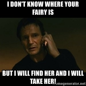 liam neeson taken - I don't know where your fairy is But I will find her and I will take her!