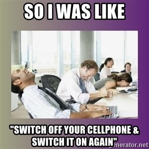 """Your call is important to us - so i was like """"switch off your cellphone & switch it on again"""""""