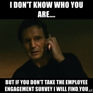 liam neeson taken - I don't know who you are.... But if you don't take the employee engagement Survey I will find you