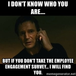 liam neeson taken - I don't know who you are.... But if you don't take the employee engagement survey... I will find you.