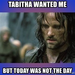 but it is not this day - Tabitha wanted me but today was not the day