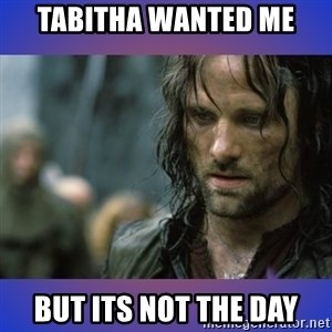 but it is not this day - Tabitha wanted me But its not the day