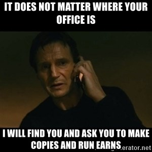 liam neeson taken - It does not matter where your office is I will find you and ask you to make copies and run earns