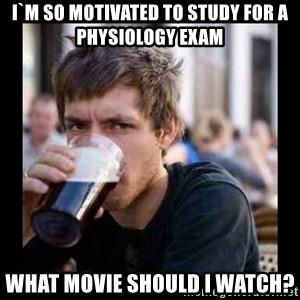 Bad student - I`M SO MOTIVATED to study for a physiology exam WHAT MOVIE SHOULD I WATCH?