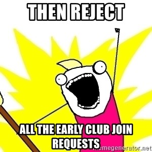 X ALL THE THINGS - Then reject all the early club join requests