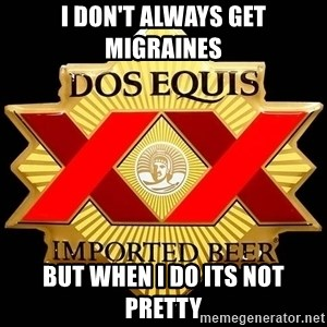 Dos Equis - I don't always get migraines but when I do its not pretty