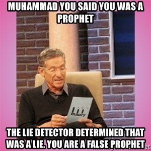 MAURY PV - Muhammad you said you was a prophet the lie detector determined that was a lie. You are a false prophet