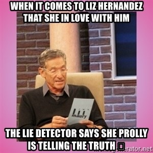 MAURY PV - when it comes to liz Hernandez that she in love with him the lie detector says she prolly is telling the truth 😊