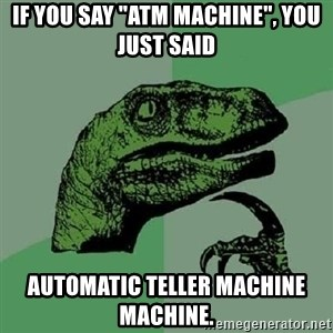 "Philosoraptor - if you say ""ATM Machine"", you just said automatic teller machine machine."