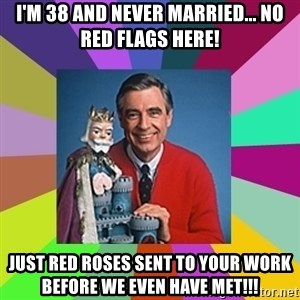 mr rogers  - I'm 38 and never married... No red flags here! Just red roses sent to your work before we even have met!!!
