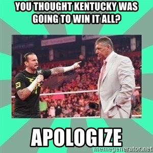 CM Punk Apologize! - YOU THOUGHT KENTUCKY WAS GOING TO WIN IT ALL? APOLOGIZE