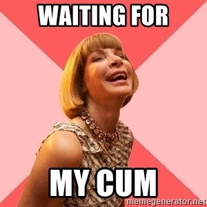 Amused Anna Wintour - Waiting for my cum