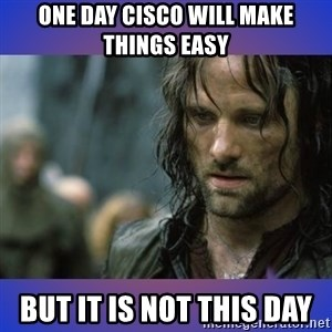 but it is not this day - One day cisco will make things easy But it is not this day