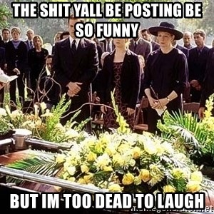funeral1 - the shit yall be posting be so funny but im too dead to laugh