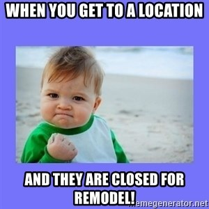 Baby fist - When you get to a location and they are closed for remodel!