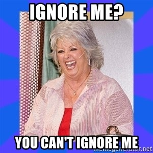 Paula Deen - Ignore me? You can't ignore me