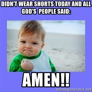 Baby fist - Didn't wear shorts today and all God's  people said: AMEN!!
