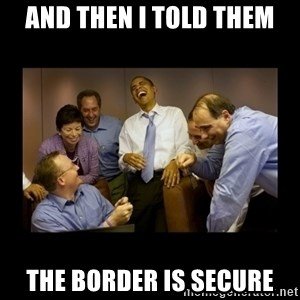 obama laughing  - And then I told them the border is secure