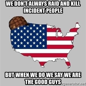 Scumbag America2 - we don't always raid and kill incident people but when we do we say we are the good guys