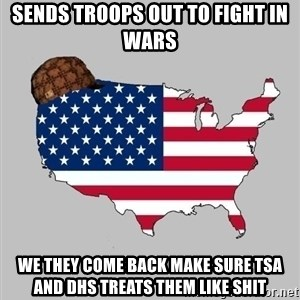 Scumbag America2 - sends troops out to fight in wars we they come back make sure tsa and dhs treats them like shit