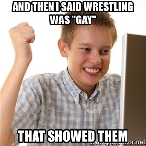 """First Day on the internet kid - and then i said wrestling was """"gay"""" that showed them"""