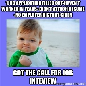 Baby fist - 1Job application filled out-Haven't worked in years- didn't attach resume -no employer history given got the call for job inteview