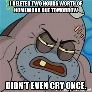 Spongebob How Tough Am I? - I deleted two hours worth of homework due tomorrow Didn't even cry once.