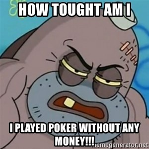 Spongebob How Tough Am I? - How tought am I  I played poker without any money!!!