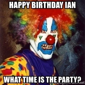 Insanity Clown - HAPPY BIRTHDAY IAN WHAT TIME IS THE PARTY?
