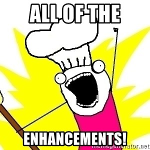 BAKE ALL OF THE THINGS! - All of the enhancements!