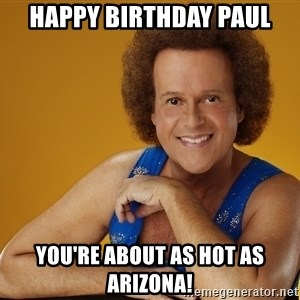 Gay Richard Simmons - HAPPY BIRTHDAY PAUL YOU'RE ABOUT AS HOT AS ARIZONA!
