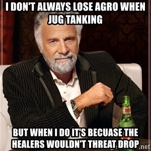 Most Interesting Man - I don't always lose Agro when jug tanking But when I do it's becuase the healers wouldn't threat drop