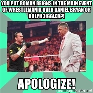 CM Punk Apologize! - You put Roman Reigns in the Main Event of Wrestlemania over Daniel Bryan or Dolph Ziggler?! Apologize!