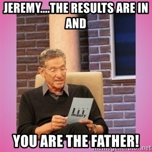 MAURY PV - Jeremy....the results are in and  You are the father!