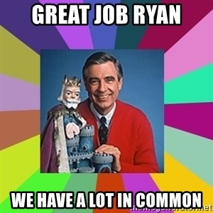 mr rogers  - great job ryan we have a lot in common