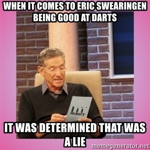 MAURY PV - when it comes to Eric Swearingen being good at darts it was determined that was a lie