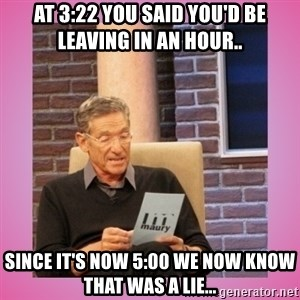 MAURY PV - At 3:22 you said you'd be leaving in an hour.. Since it's now 5:00 we now know that was a lie...