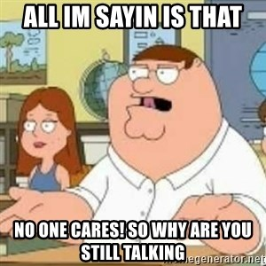 Peter Griffin who the hell cares - all im sayin is that No one cares! so why are you still talking