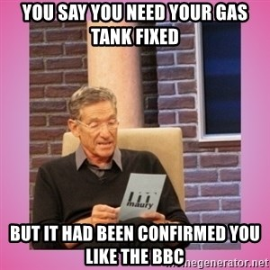 MAURY PV - You say you need your gas tank fixed But it had been confirmed you like the BBC