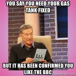 MAURY PV - You say you need your gas tank fixed But it has been confirmed you like the BBC