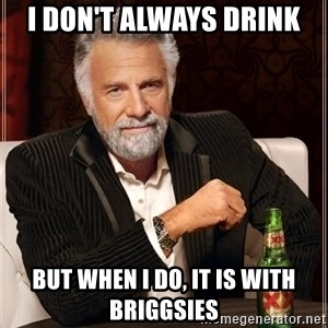 The Most Interesting Man In The World - I don't always drink but when I do, it is with Briggsies
