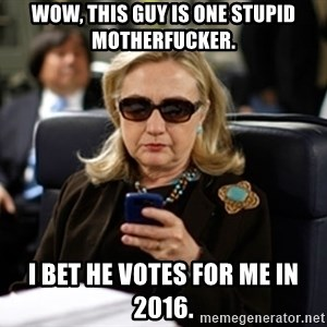 Hillary Text - Wow, This guy is one stupid motherfucker. I bet he votes for me in 2016.