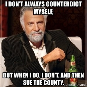 The Most Interesting Man In The World - I don't always counterdict myself, but when I do, I don't. And then sue the county.