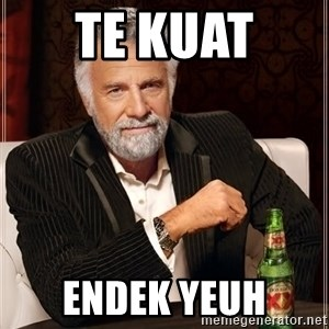 The Most Interesting Man In The World - TE KUAT  ENDEK YEUH
