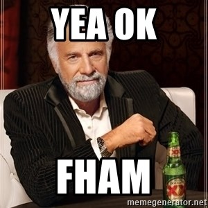 The Most Interesting Man In The World - yea ok fham